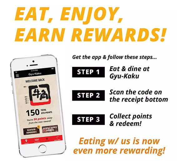 Eat, Enjoy, Earn Rewards! Get the app & follow these steps... Step 1: Eat & dine at Gyu-Kaku. Step 2: Scan the code on the receipt bottom. Step 3: Collect points & redeem! Eating with us is now even more rewarding!